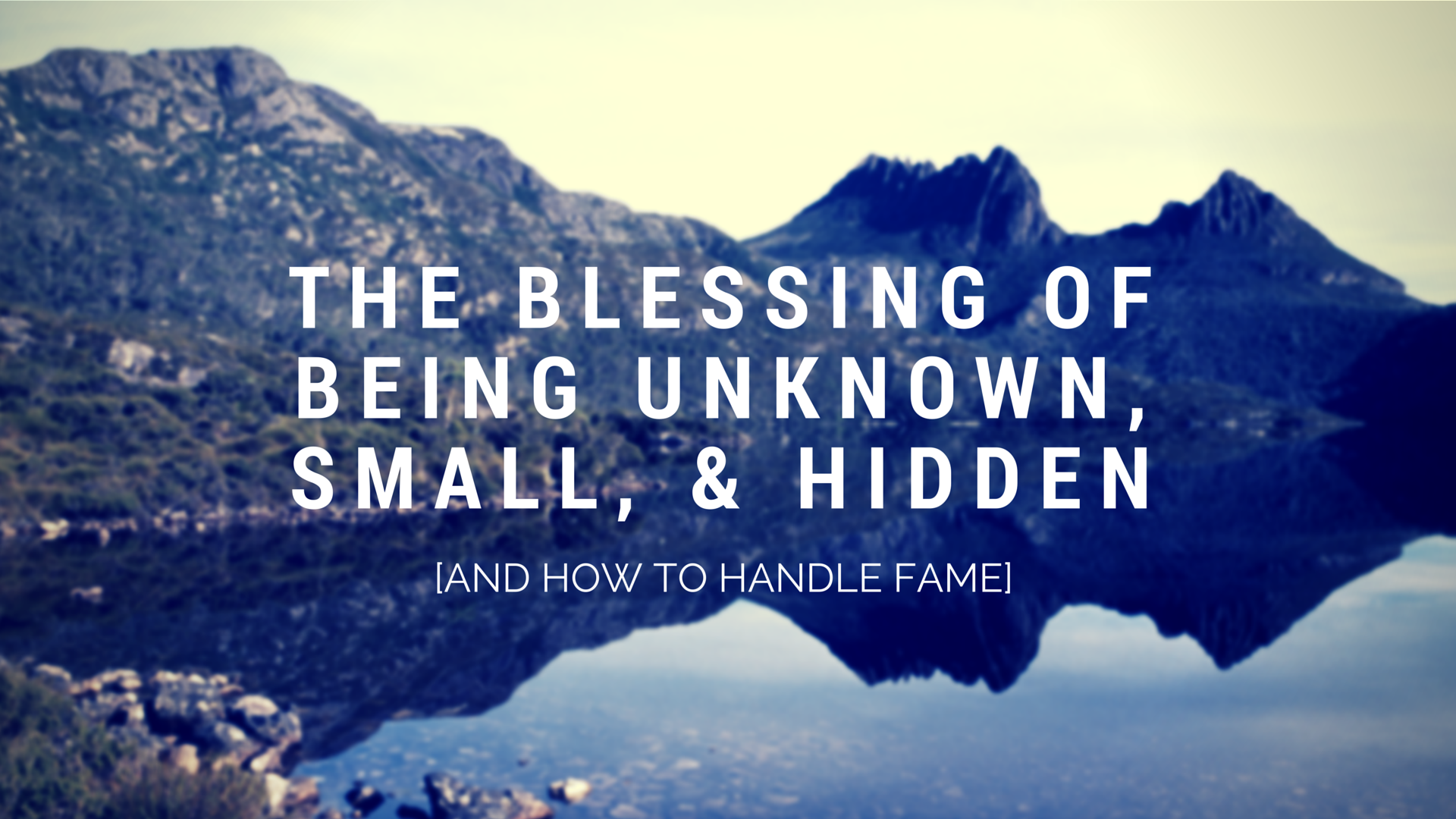 The Blessing Of Being Unknown, Small, & Hidden [And How to Handle Fame]