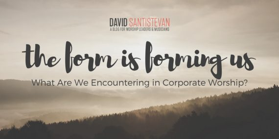 The Form Is Forming Us: What Are We Encountering In Corporate Worship?