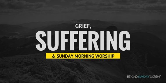Grief, Suffering, And Sunday Morning Worship