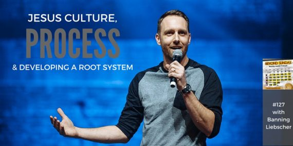 #127: Banning Liebscher On Jesus Culture, Process, & Developing A Root System [Podcast]