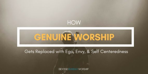 How Genuine Worship Gets Replaced With Ego, Envy, & Self Centeredness