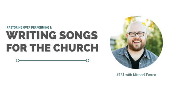 #131: Michael Farren On Pastoring Over Performing & Writing Songs for Church [Podcast]