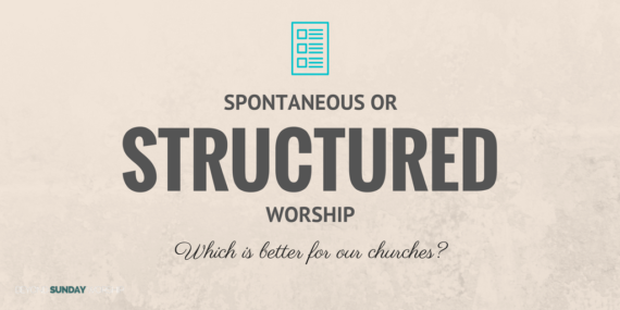 Spontaneous Or Structured Worship: Which Is Better For Our Churches?