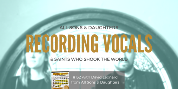 #132: David Leonard on All Sons & Daughters, Recording Vocals, & Saints Who Shook The World [Podcast]