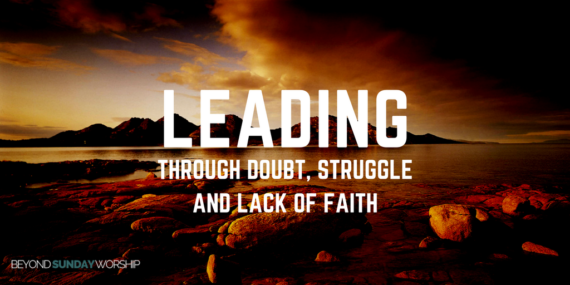 Leading Through Doubt, Struggle, & Lack Of Faith