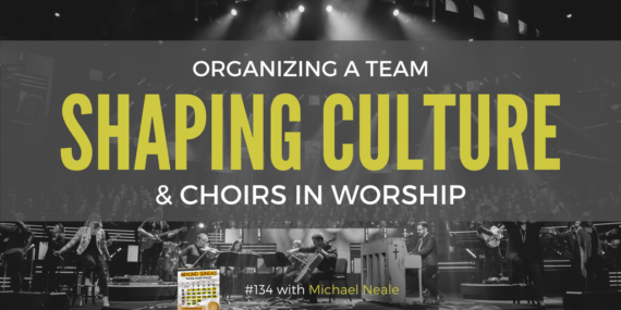 #133: Michael Neale On Organizing A Team, Shaping Culture, & Choirs In Worship [Podcast]