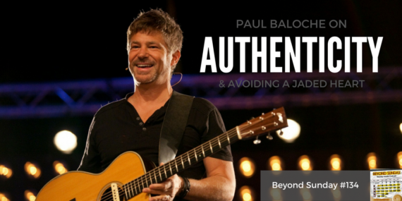#134: Paul Baloche On Authenticity & Avoiding a Jaded Heart [Podcast]