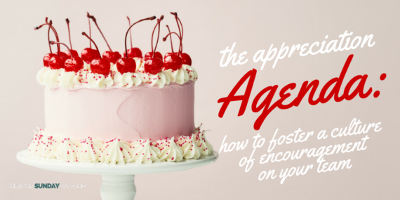 The Appreciation Agenda: How to Foster a Culture of Encouragement on Your Team