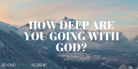 How Deep Are You Going With God?