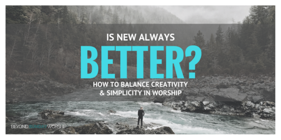 Is New Always Better? How to Balance Creativity & Simplicity in Worship