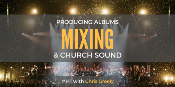 #141: Chris Greely On Producing Albums, Mixing, & Church Sound [Podcast]