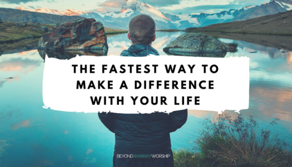The Fastest Way to Make a Difference With Your Life