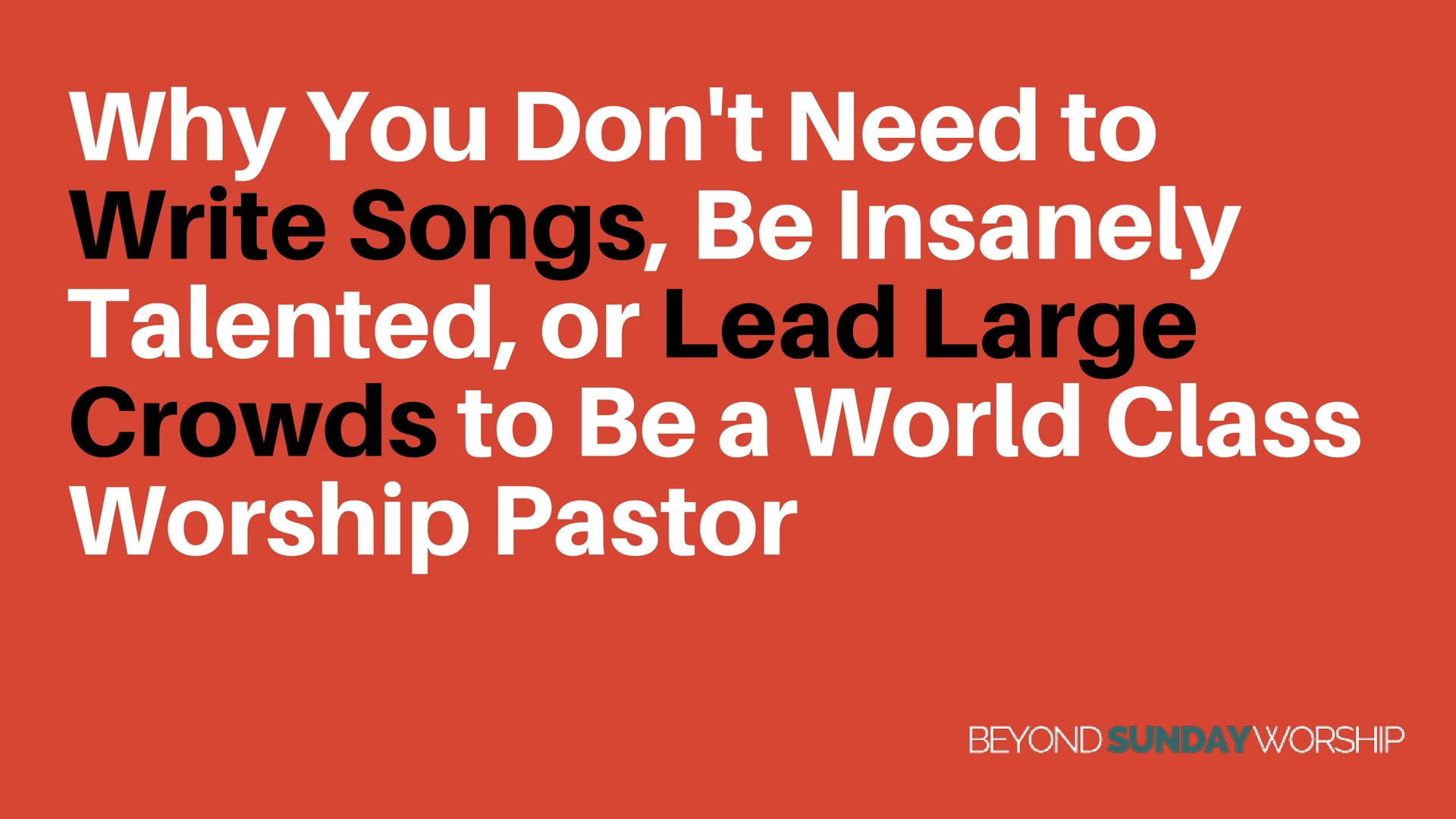 Why You Don't Need to Write Songs, Be Insanely Talented, or Lead Large Crowds to Be a World Class Worship Pastor