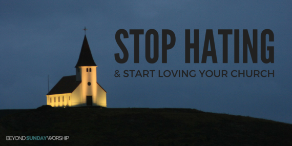 Stop Hating And Start Loving Your Church