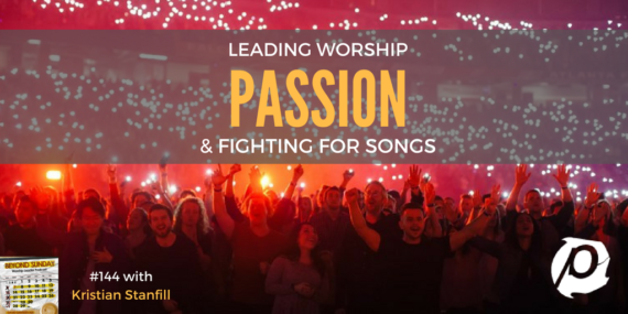 #144: Kristian Stanfill On The Passion Movement, Leading Worship, & Fighting For Songs [Podcast]