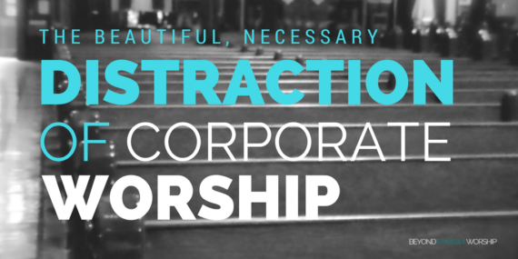 The Beautiful, Necessary Distraction Of Corporate Worship