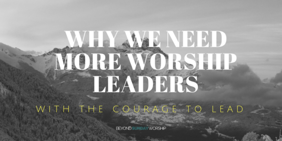 Why We Need More Worship Leaders With The Courage To Lead