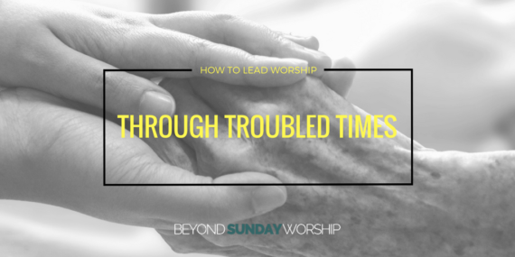 How to Lead Worship Through Troubled Times