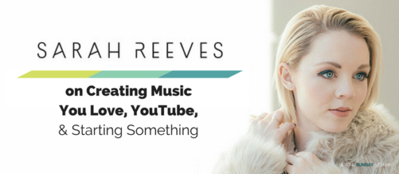 #157: Sarah Reeves On Creating Music You Love, YouTube, & Starting Something [Podcast]