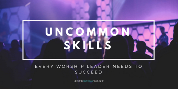 Uncommon Skills Every Worship Leader Needs To Succeed