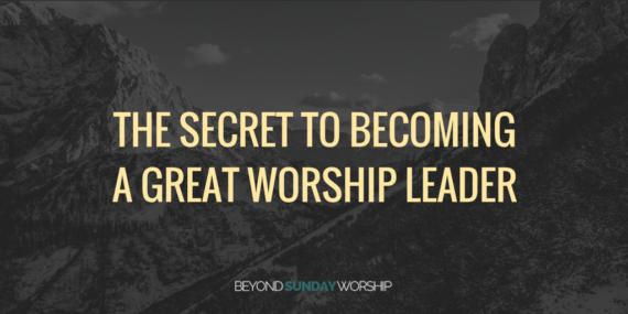 The Secret to Becoming A Great Worship Leader