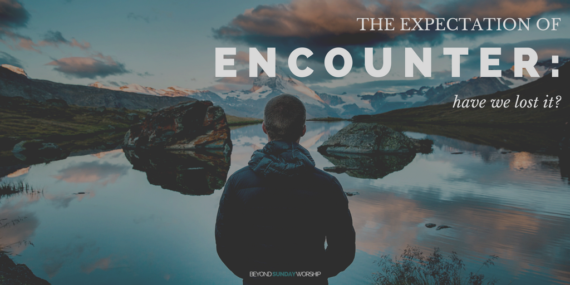 The Expectation Of Encounter: Have We Lost It?