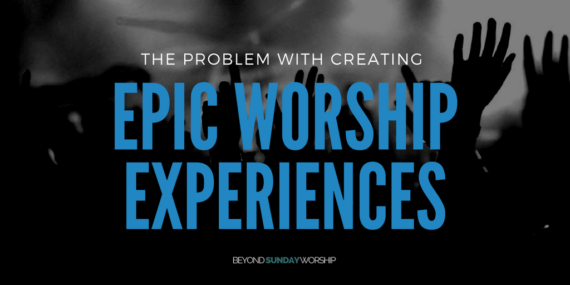 The Problem With Creating Epic Worship Experiences